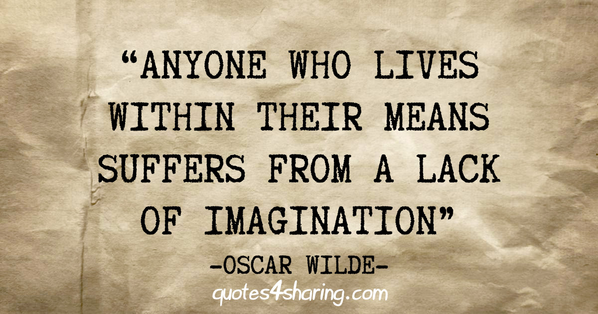"""Anyone who lives within their means suffers from a lack of imagination"" - Oscar Wilde"