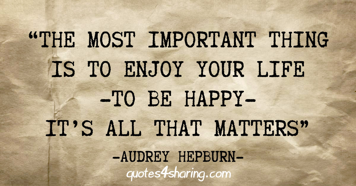 """The most important thing is to enjoy your life -to be happy- it's all that matters"" - Audrey Hepburn"