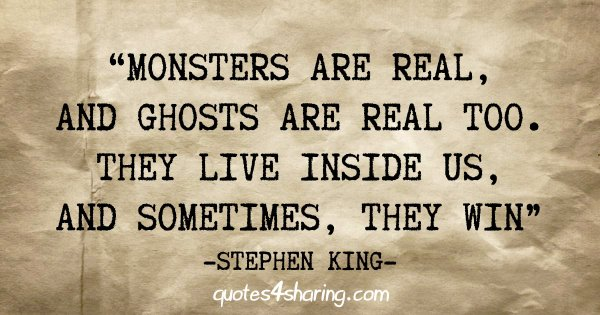 """""""Monsters are real, and ghosts are real too. They live inside us, and sometimes, they win"""" - Stephen King"""