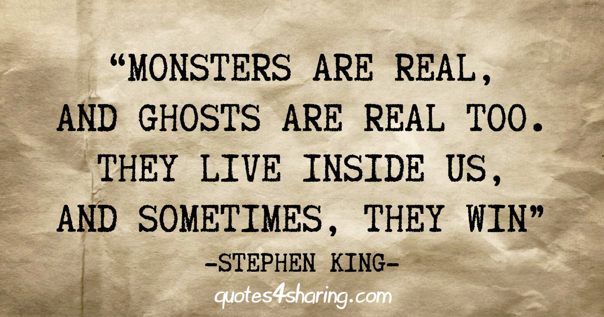 """Monsters are real, and ghosts are real too. They live inside us, and sometimes, they win"" - Stephen King"