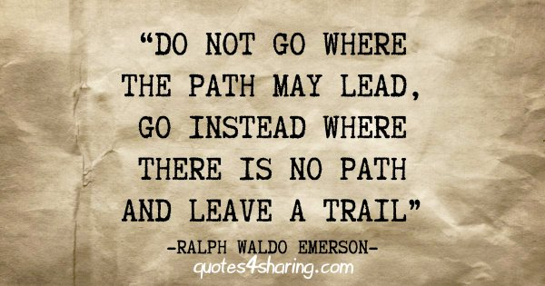 """""""Do not go where the path may lead, go instead where there is no path and leave a trail"""" - Ralph Waldo Emerson"""