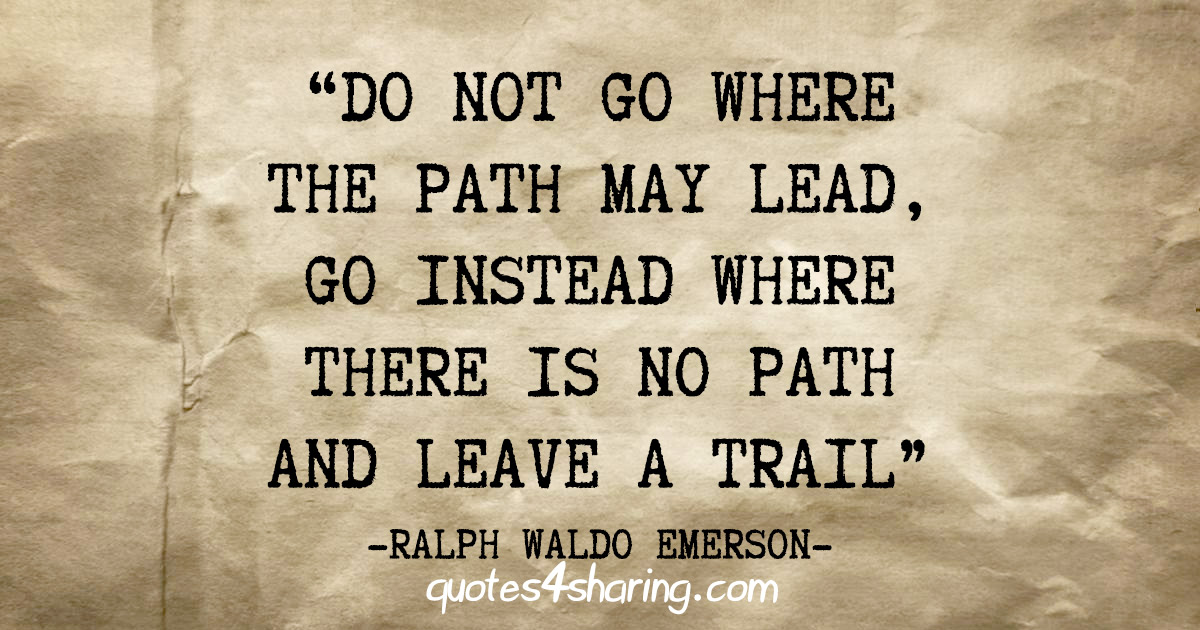 """Do not go where the path may lead, go instead where there is no path and leave a trail"" - Ralph Waldo Emerson"