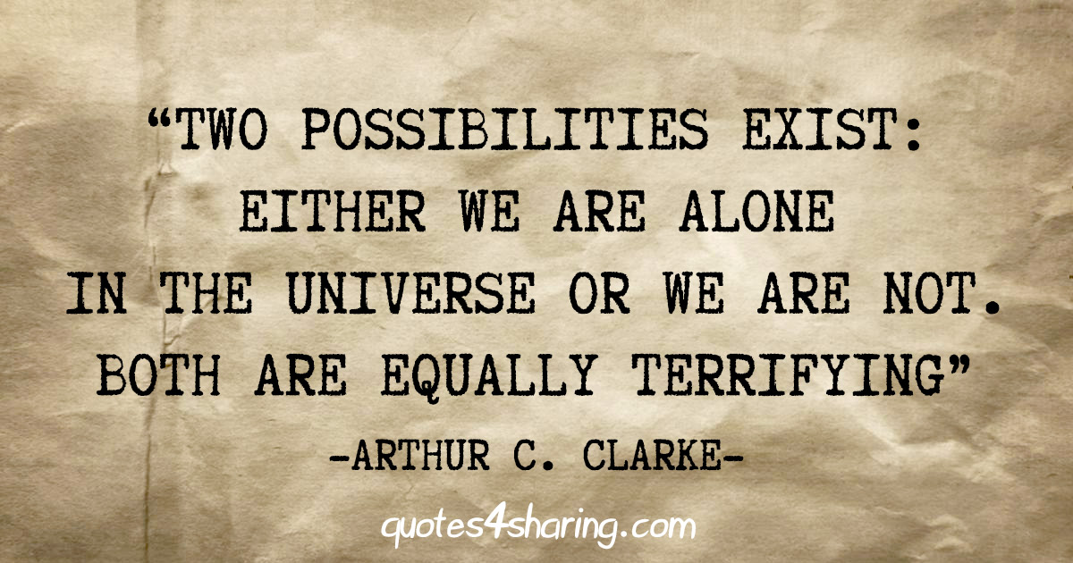 """""""Two possibilities exist: Either we are alone in the Universe or we are not. Both are equally terrifying"""" - Arthur C. Clarke"""