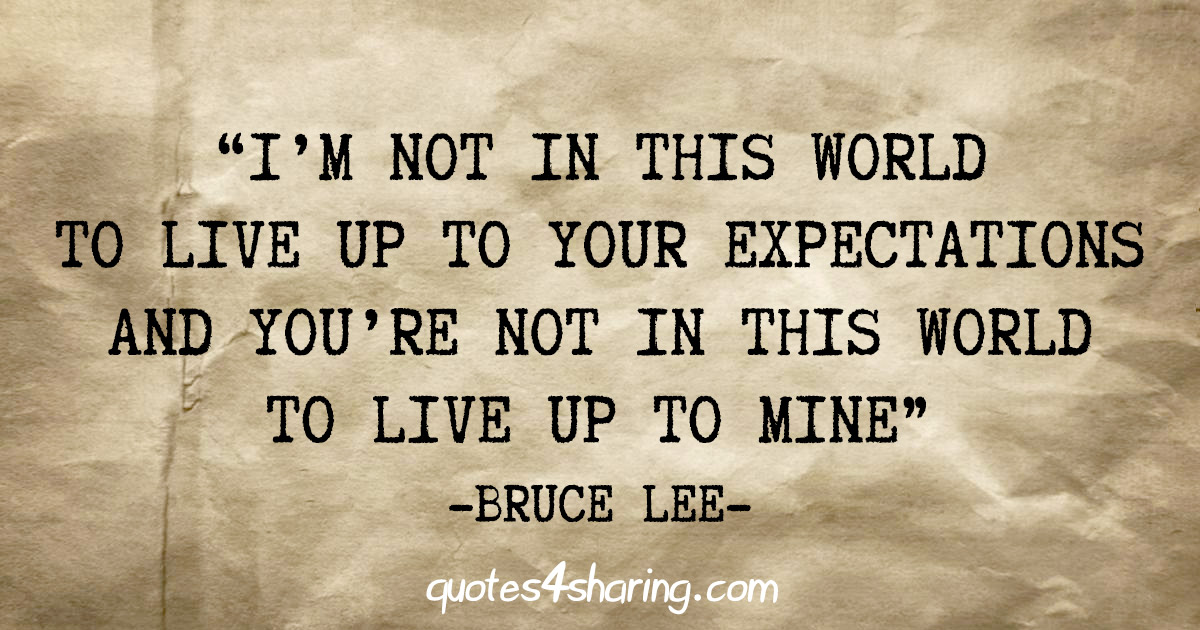 """I'm not in this world to live up to your expectations and you're not in this world to live up to mine"" - Bruce Lee"