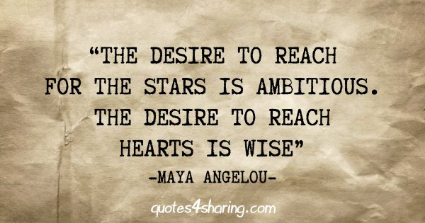 """""""The desire to reach for the stars is ambitious. The desire to reach hearts is wise"""" - Maya Angelou"""