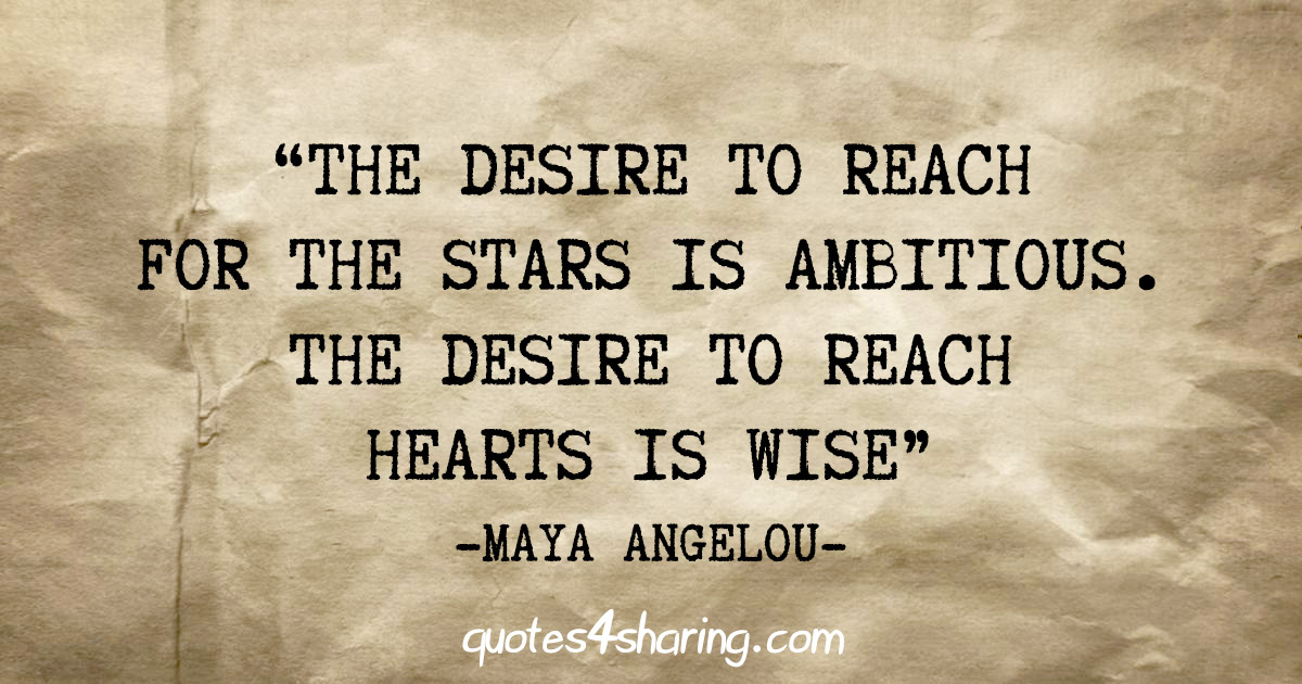 """The desire to reach for the stars is ambitious. The desire to reach hearts is wise"" - Maya Angelou"