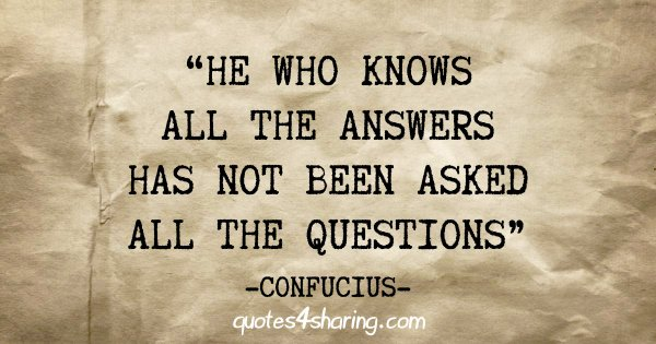 """He who knows all the answers has not been asked all the questions"" - Confucius"