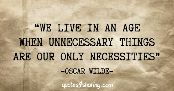 """We live in an age when unnecessary things are our only necessities"" - Oscar Wilde"