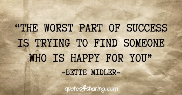 """The worst part of success is trying to find someone who is happy for you"" - Bette Midler"