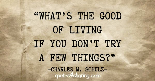 """What's the good of living if you don't try a few things?"" - Charles M. Schulz"