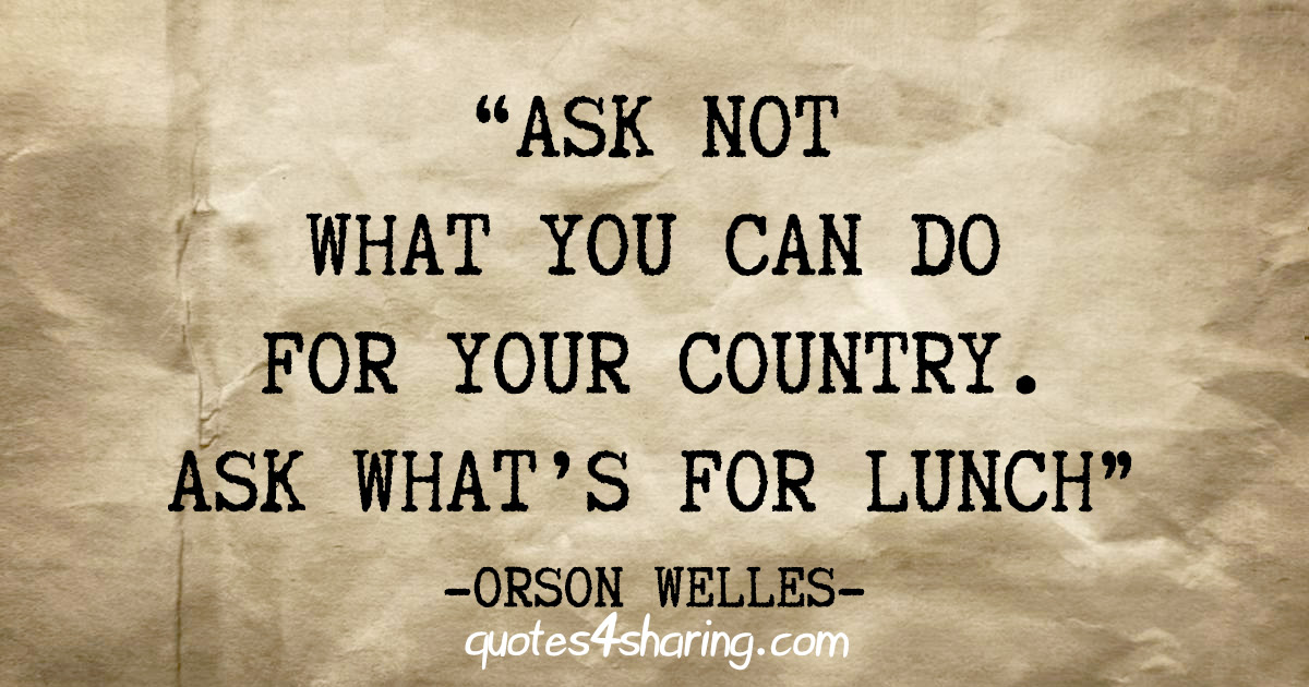 """Ask not what you can do for your country. Ask what's for lunch"" - Orson Welles"