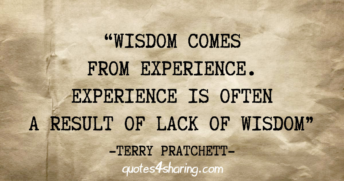 """Wisdom comes from experience. Experience is often a result of lack of wisdom"" - Terry Pratchett"