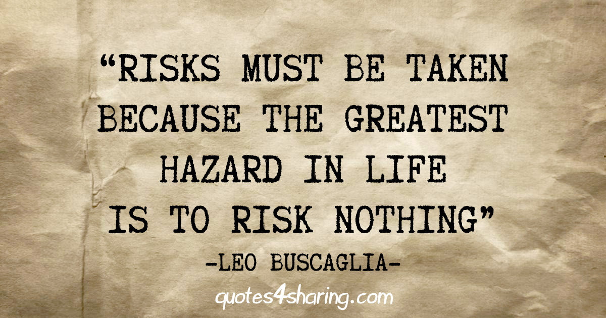 """Risks must be taken because the greatest hazard in life is to risk nothing"" - Leo Buscaglia"