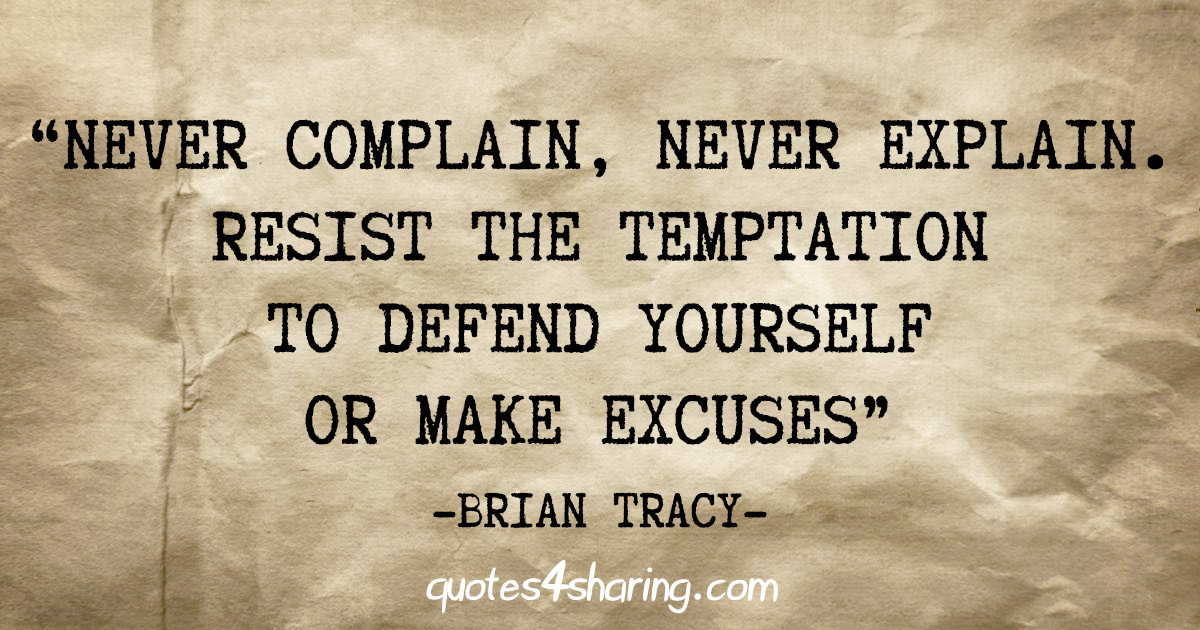 """Never complain, never explain. Resist the temptation to defend yourself or make excuses"" - Brian Tracy"