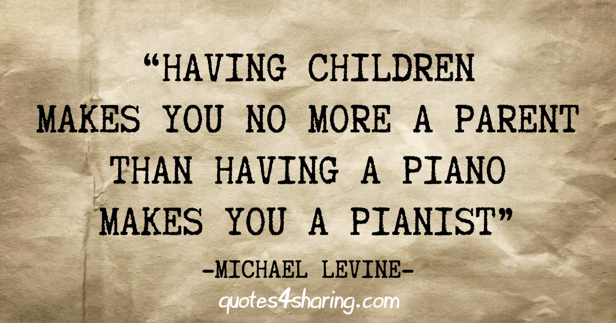 """Having children makes you no more a parent than having a piano makes you a pianist"" - Michael Levine"