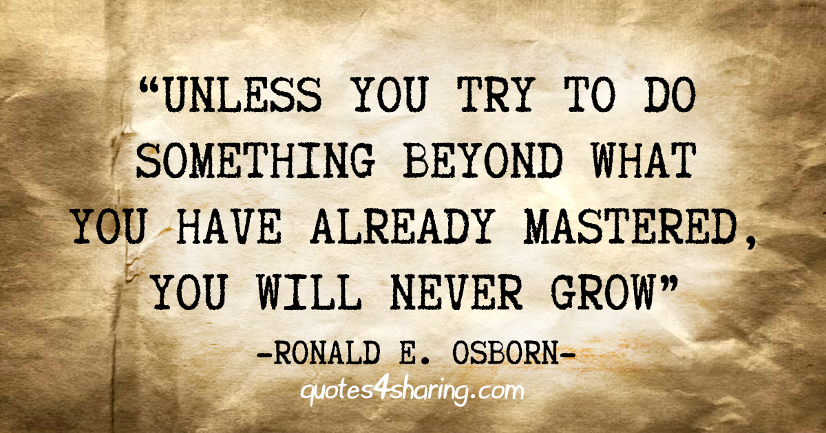 """Unless you try to do something beyond what you have already mastered, you will never grow"" - Ronald E. Osborn"