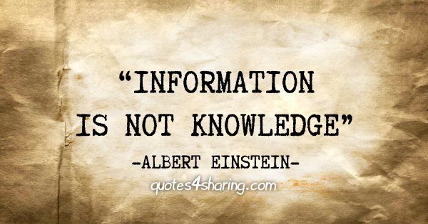 """Information is not knowledge"" - Albert Einstein"