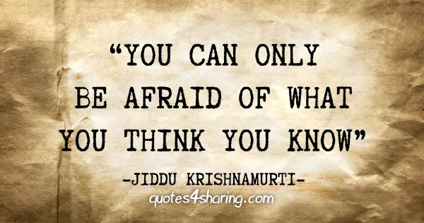 """You can only be afraid of what you think you know"" - Jiddu Krishnamurti"
