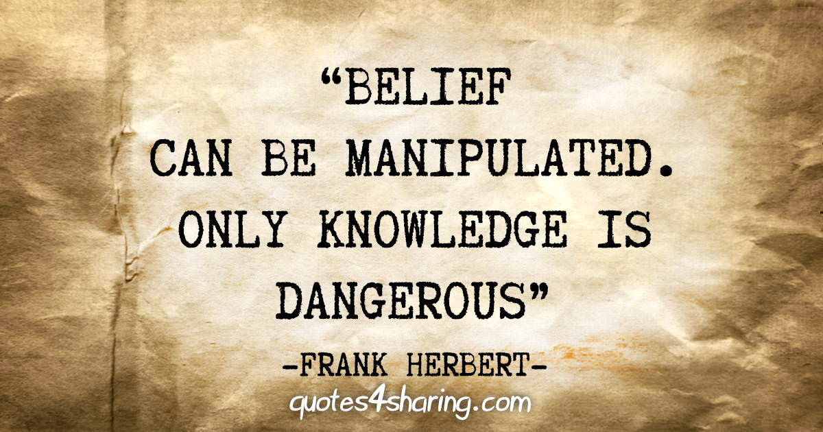 """Belief can be manipulated. Only knowledge is dangerous"" - Frank Herbert"