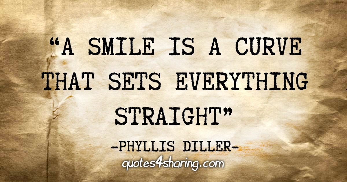 """A smile is a curve that sets everything straight"" - Phyllis Diller"