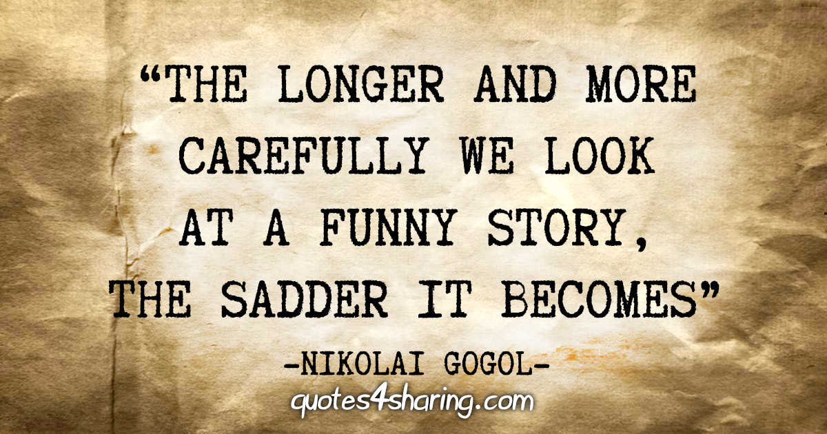 """The longer and more carefully we look at a funny story, the sadder it becomes"" - Nikolai Gogol"