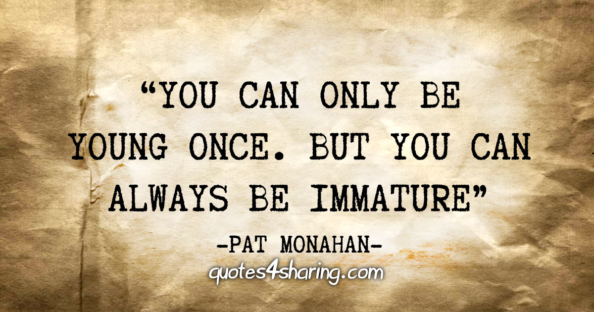 """You can only be young once. But you can always be immature"" - Pat Monahan"