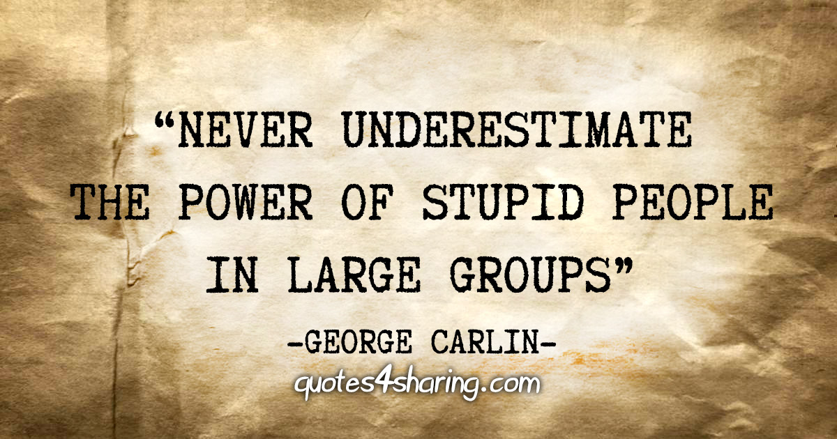 """""""Never underestimate the power of stupid people in large groups"""" - George Carlin"""