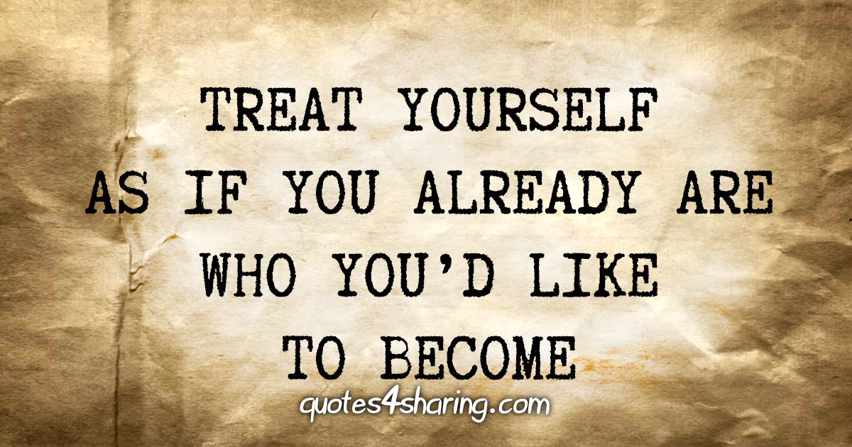 Treat yourself as if you already are who you'd like to become