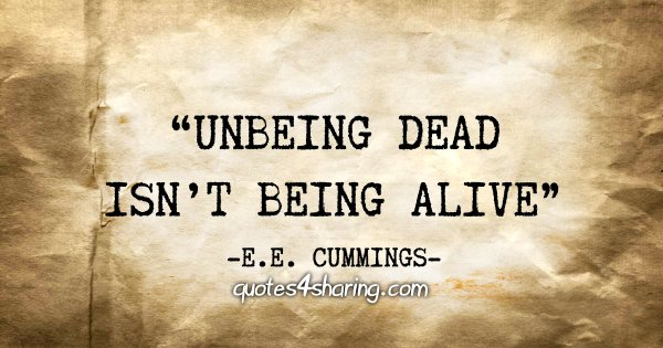 """Unbeing dead isn't being alive"" - E.E. Cummings"