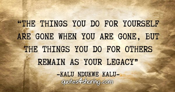 """The things you do for yourself are gone when you are gone, but the things you do for others remain as your legacy"" - Kalu Ndukwe Kalu"