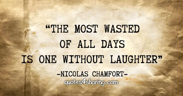 """The most wasted of all days is one without laughter"" - Nicolas Chamfort"