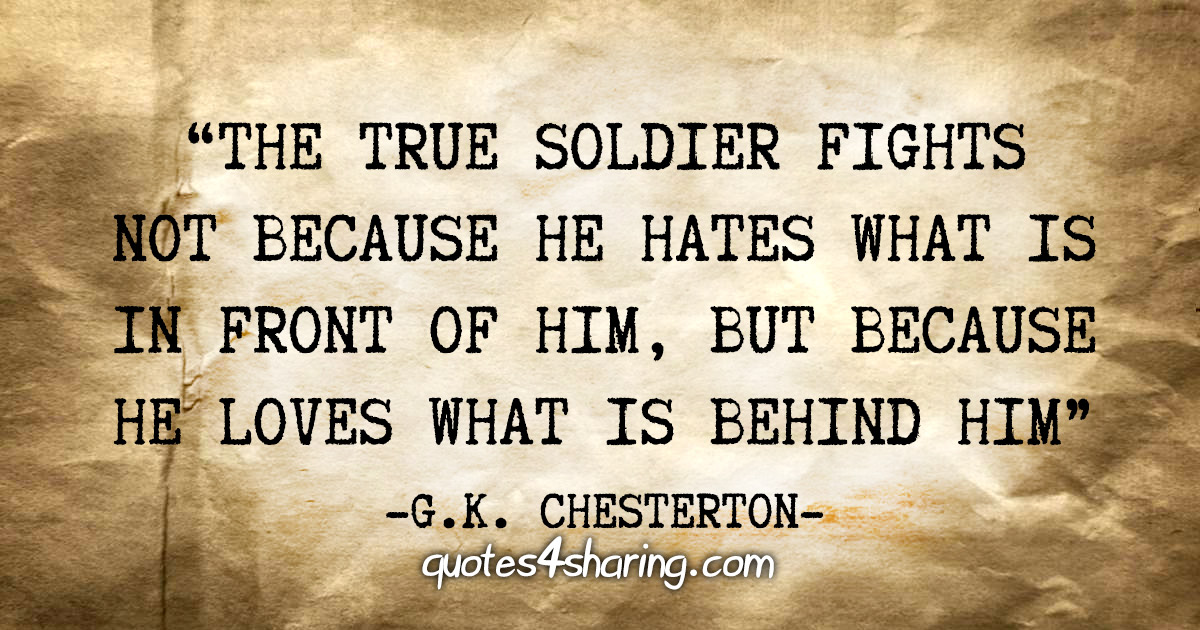 """The true soldier fights not because he hates what is in front of him, but because he loves what is behing him"" - G.K. Chesterton"