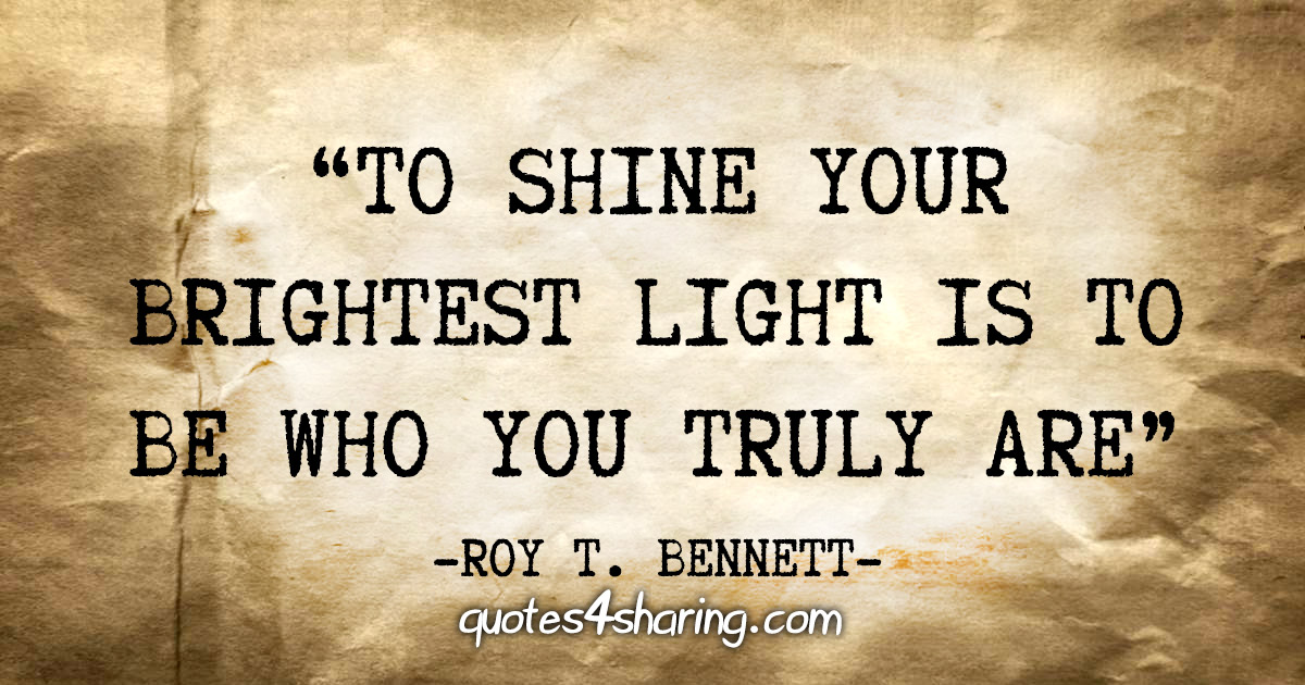 """To shine your brightest light is to be who you truly are"" - Roy T. Bennett"