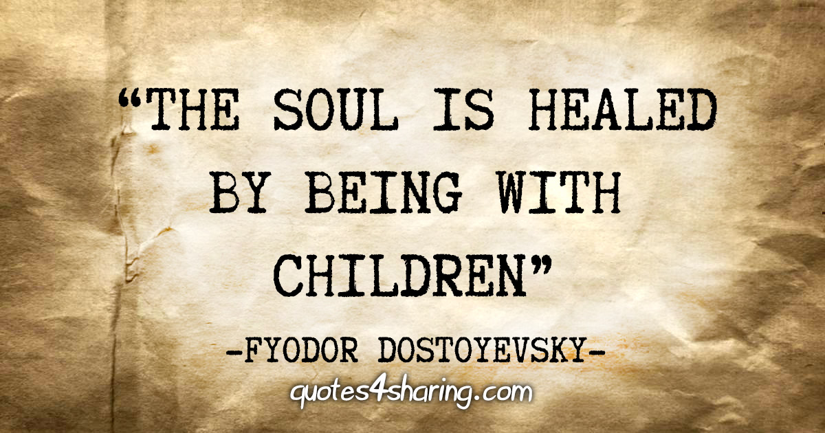 """The soul is healed by being with children"" - Fyodor Dostoyevsky"