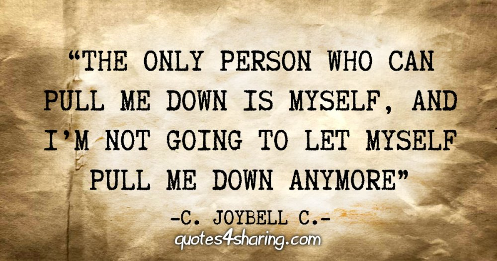 """The only person who can pull me down is myself, and i'm not going to let myself pull me down anymore"" - C. JoyBell C."