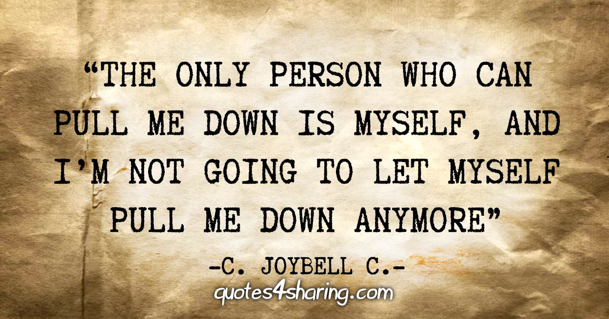 """""""The only person who can pull me down is myself, and i'm not going to let myself pull me down anymore"""" - C. JoyBell C."""