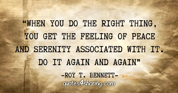 """When you do the right thing, you get the feeling of peace and serenity associated with it. Do it again and again"" - Roy T. Bennett"