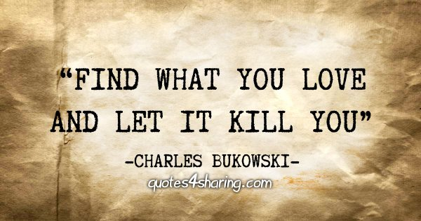 """Find what you love and let it kill you"" - Charles Bukowski"