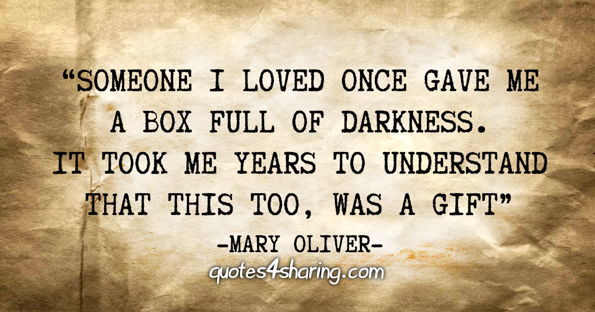 """Someone i loved once gave me a box full of darkness. It took me years to understand that this too, was a gift"" - Mary Oliver"