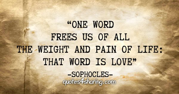 """""""One word frees us of all the weight and pain of life: That word is love"""" - Sophocles"""