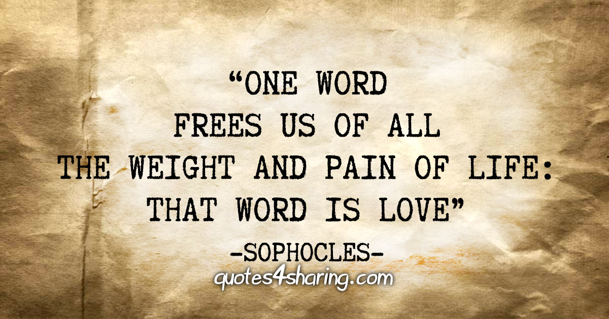 """One word frees us of all the weight and pain of life: That word is love"" - Sophocles"