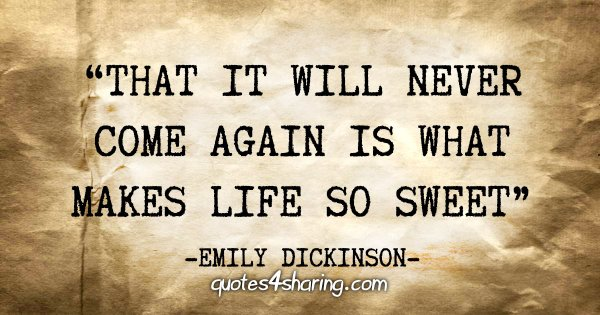 """""""That it will never come again is what makes life so sweet"""" - Emily Dickinson"""