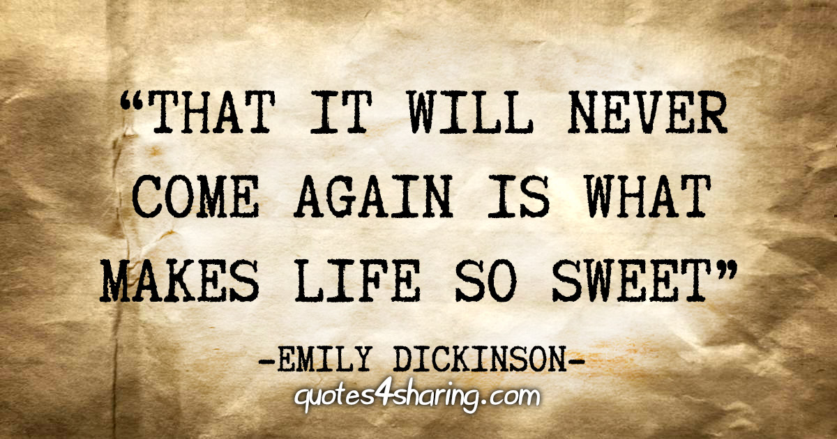"""That it will never come again is what makes life so sweet"" - Emily Dickinson"