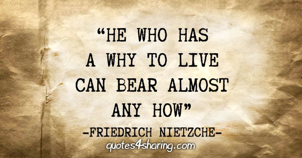 """""""He who has a why to live can bear almost any how"""" - Friedrich Nietzche"""