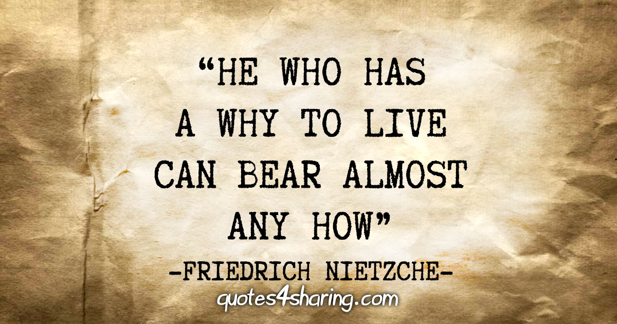 """He who has a why to live can bear almost any how"" - Friedrich Nietzche"
