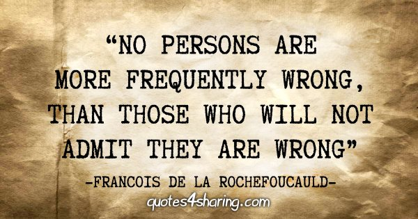 """""""No persons are more frequently wrong, than those who will not admit they are wrong"""" - Francois de La Rochefoucauld"""