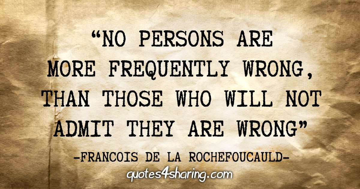 """No persons are more frequently wrong, than those who will not admit they are wrong"" - Francois de La Rochefoucauld"