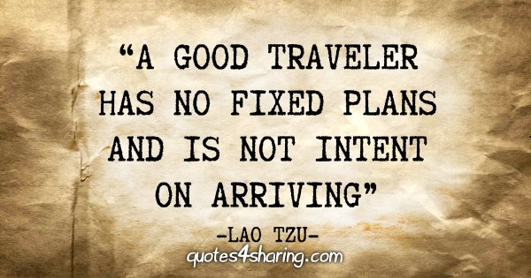 """""""A good traveler has no fixed plans and is not intent on arriving"""" - Lao Tzu"""