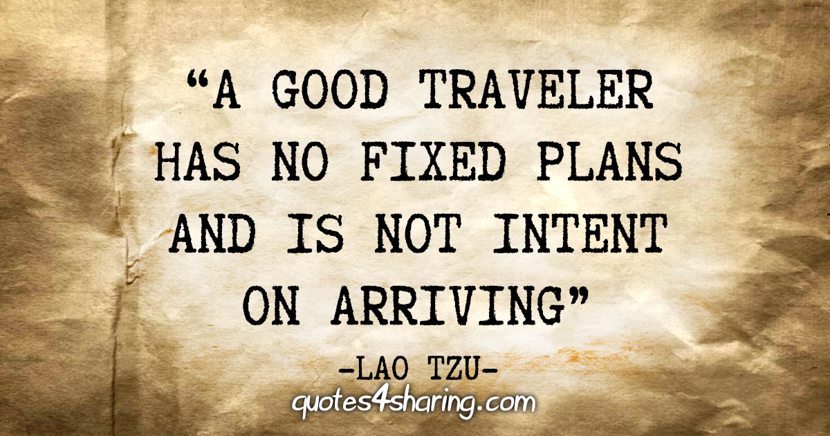 """A good traveler has no fixed plans and is not intent on arriving"" - Lao Tzu"