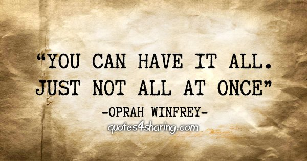 """""""You can have it all. Just not all at once"""" - Oprah Winfrey"""